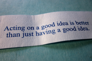 Acting on a good idea is better than just having a good idea.